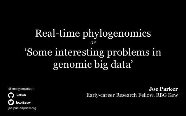 Real-time phylogenomics or 'Some interesting problems in genomic big data' Joe Parker Early-career Research Fellow, RBG Ke...