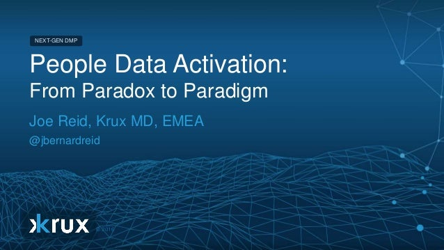 © 2016 NEXT-GEN DMP © 2016 NEXT-GEN DMP People Data Activation: From Paradox to Paradigm Joe Reid, Krux MD, EMEA @jbernard...