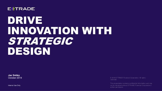 DRIVE INNOVATION WITH STRATEGIC DESIGN © 2018 E*TRADE Financial Corporation. All rights reserved. This presentation contai...