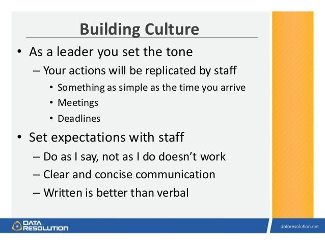 Building Culture • As a leader you set the tone – Your actions will be replicated by staff • Something as simple as the ti...