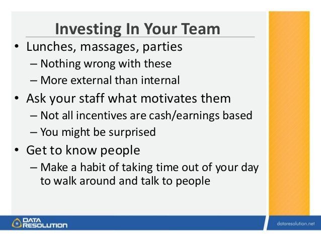 Investing In Your Team • Lunches, massages, parties – Nothing wrong with these – More external than internal • Ask your st...