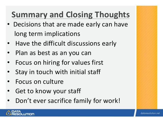 Summary and Closing Thoughts • Decisions that are made early can have long term implications • Have the difficult discussi...