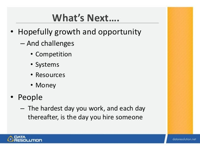 What's Next…. • Hopefully growth and opportunity – And challenges • Competition • Systems • Resources • Money • People – T...