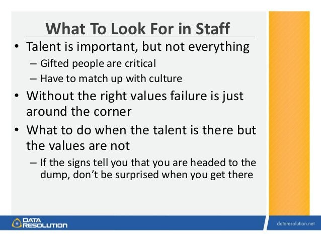 What To Look For in Staff • Talent is important, but not everything – Gifted people are critical – Have to match up with c...