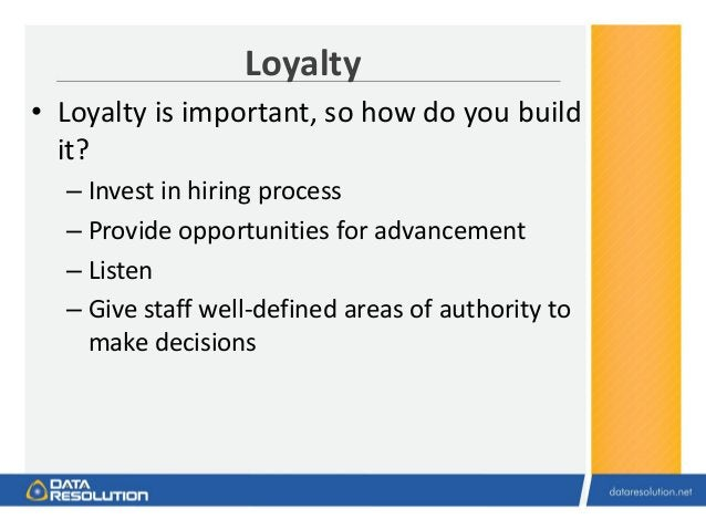 Loyalty • Loyalty is important, so how do you build it? – Invest in hiring process – Provide opportunities for advancement...