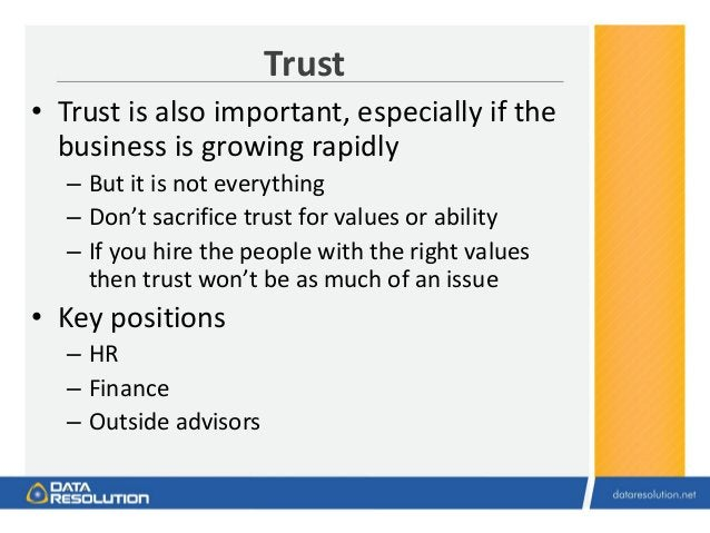 Trust • Trust is also important, especially if the business is growing rapidly – But it is not everything – Don't sacrific...
