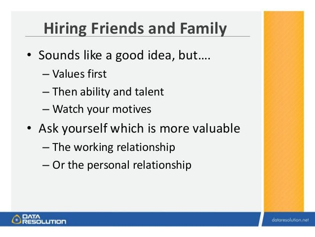 Hiring Friends and Family • Sounds like a good idea, but…. – Values first – Then ability and talent – Watch your motives •...