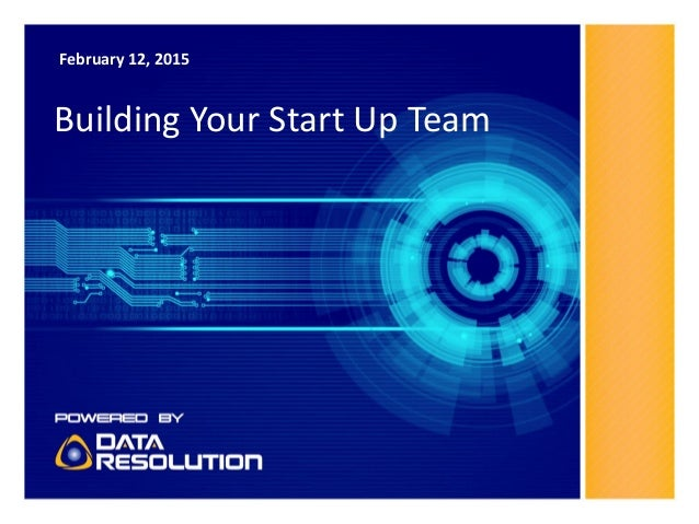 February 12, 2015 Building Your Start Up Team