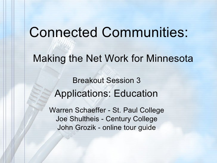 Connected Communities: Making the Net Work for Minnesota Breakout Session 3  Applications: Education Warren Schaeffer - St...