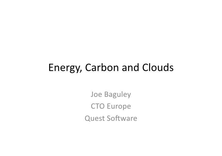 Energy,	   Carbon	   and	   Clouds	                Joe	   Baguley	               CTO	   Europe	              Quest	   So9w...