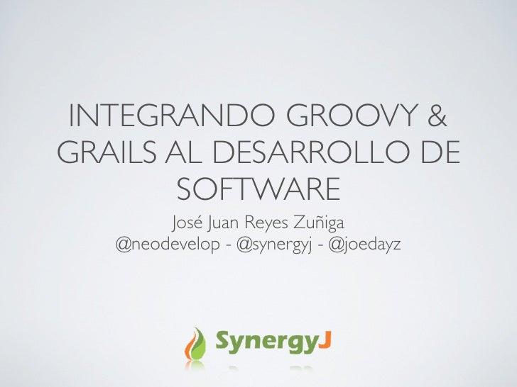 INTEGRANDO GROOVY & GRAILS AL DESARROLLO DE         SOFTWARE         José Juan Reyes Zuñiga    @neodevelop - @synergyj - @...