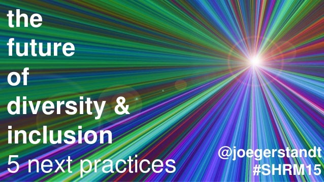 the future of diversity & inclusion 5 next practices @joegerstandt #SHRM15