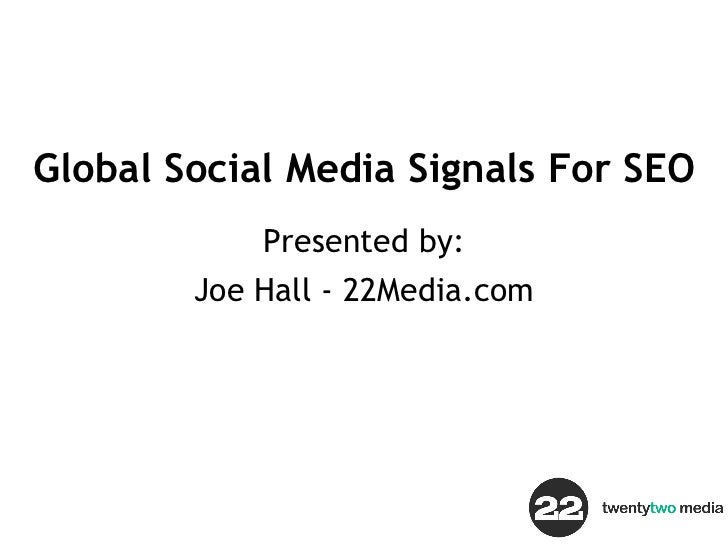 Global Social Media Signals For SEO Presented by: Joe Hall - 22Media.com