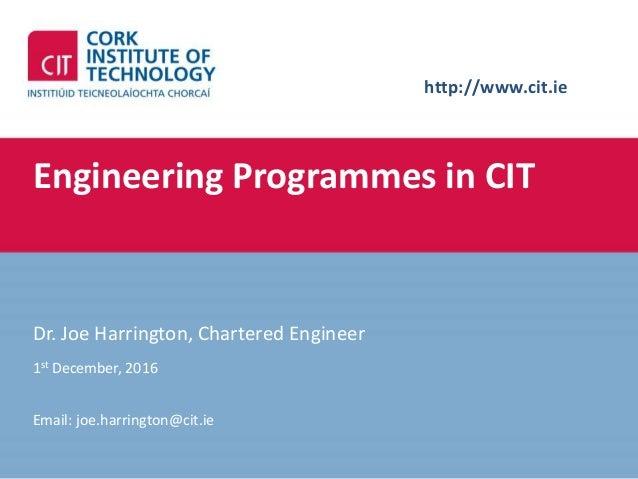 http://www.cit.ie Engineering Programmes in CIT Dr. Joe Harrington, Chartered Engineer 1st December, 2016 Email: joe.harri...