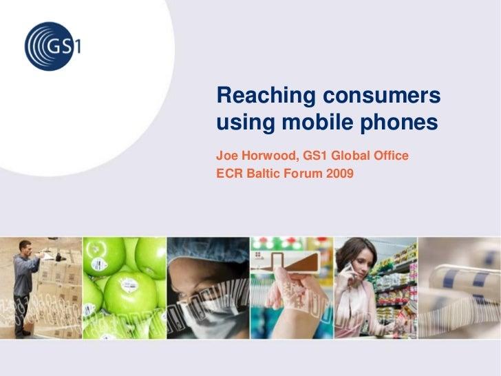 Reaching consumers using mobile phones Joe Horwood, GS1 Global Office ECR Baltic Forum 2009