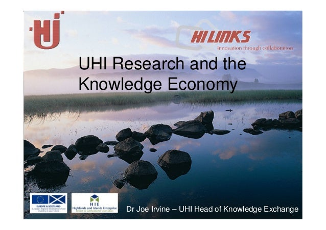 UHI Research and the Knowledge Economy Dr Joe Irvine – UHI Head of Knowledge Exchange