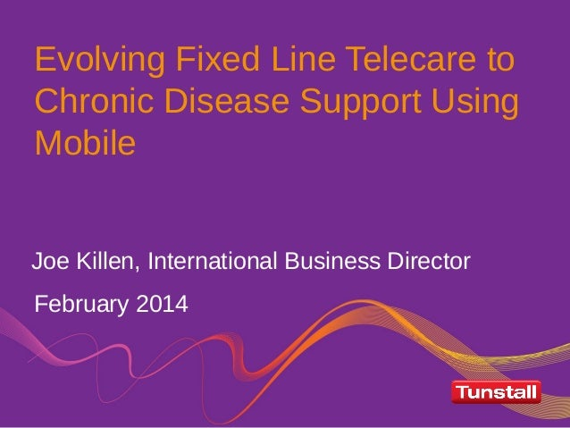 Evolving Fixed Line Telecare to Chronic Disease Support Using Mobile February 2014 Joe Killen, International Business Dire...