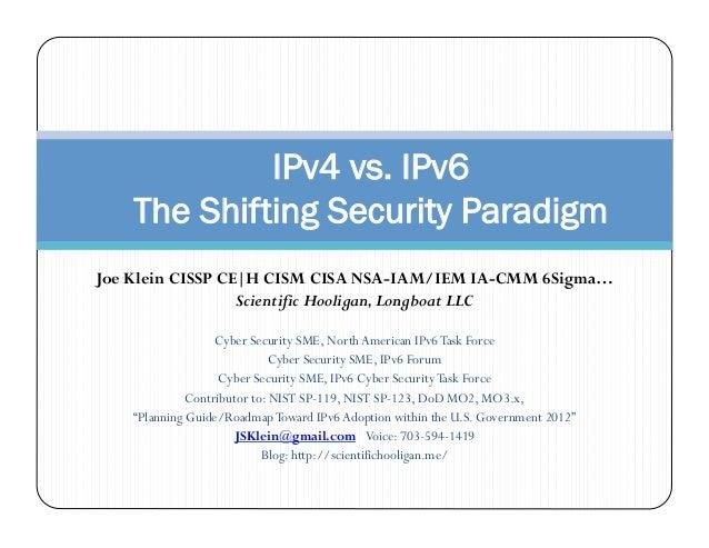 IPv4 vs. IPv6    The Shifting Security ParadigmJoe Klein CISSP CE|H CISM CISA NSA-IAM/IEM IA-CMM 6Sigma…                  ...