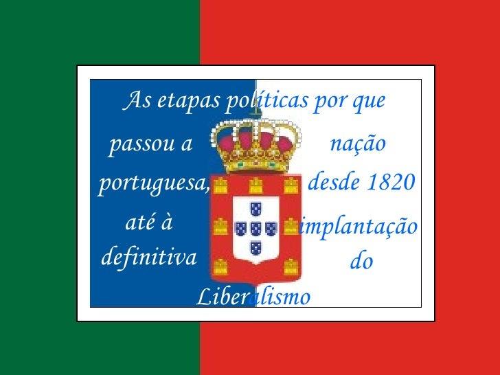 Liber alismo   As etapas   pol íticas por que passou a nação portuguesa, desde 1820 até à implantação definitiva do