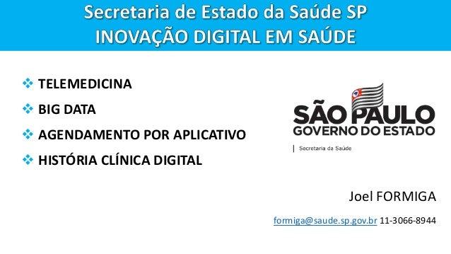  TELEMEDICINA  BIG DATA  AGENDAMENTO POR APLICATIVO  HISTÓRIA CLÍNICA DIGITAL Joel FORMIGA formiga@saude.sp.gov.br 11-...