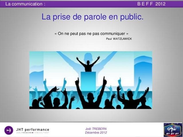 La communication :                                                B E F F 2012                La prise de parole en public...