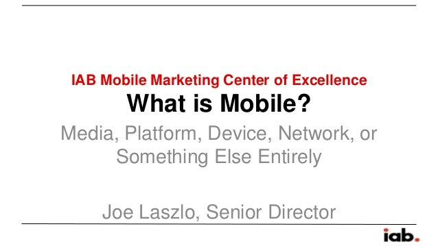 IAB Mobile Marketing Center of Excellence  What is Mobile? Media, Platform, Device, Network, or Something Else Entirely  J...