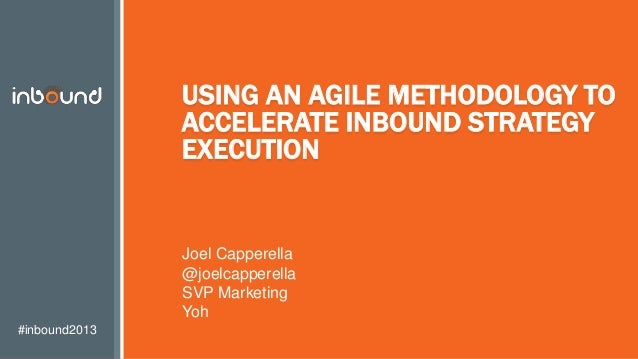 #inbound2013 USING AN AGILE METHODOLOGY TO ACCELERATE INBOUND STRATEGY EXECUTION Joel Capperella @joelcapperella SVP Marke...