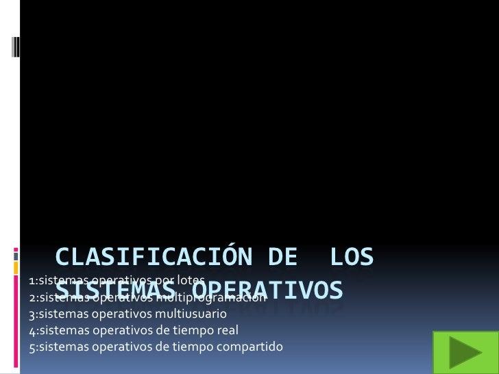 Clasificación de  los sistemas operativos<br />1:sistemas operativos por lotes<br />2:sistemas operativos multiprogramació...
