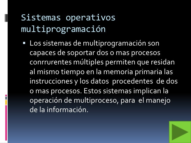Sistemas operativos multiprogramación<br />Los sistemas de multiprogramación son capaces de soportar dos o mas procesos co...