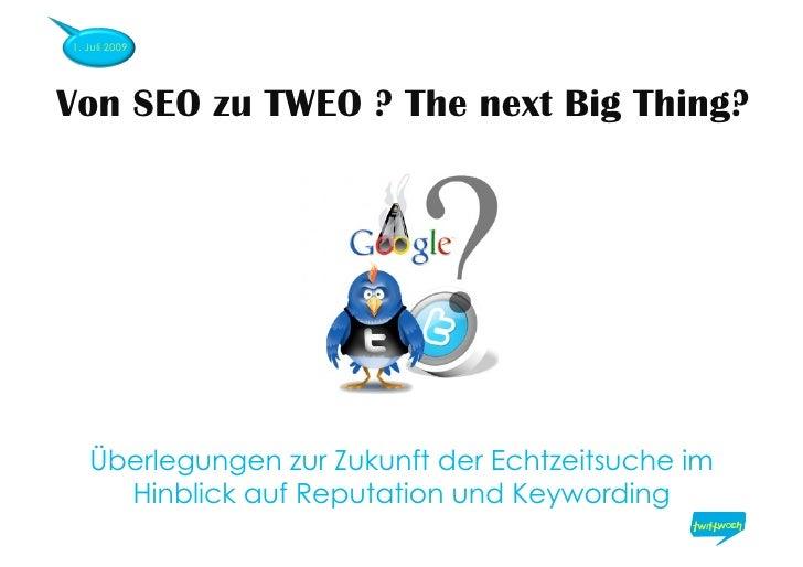 1. Juli 2009     Von SEO zu TWEO ? The next Big Thing?        Überlegungen zur Zukunft der Echtzeitsuche im      Hinblick ...