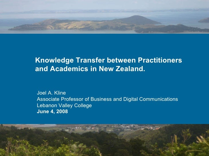 Knowledge Transfer between Practitioners and Academics in New Zealand. Joel A. Kline Associate Professor of Business and D...