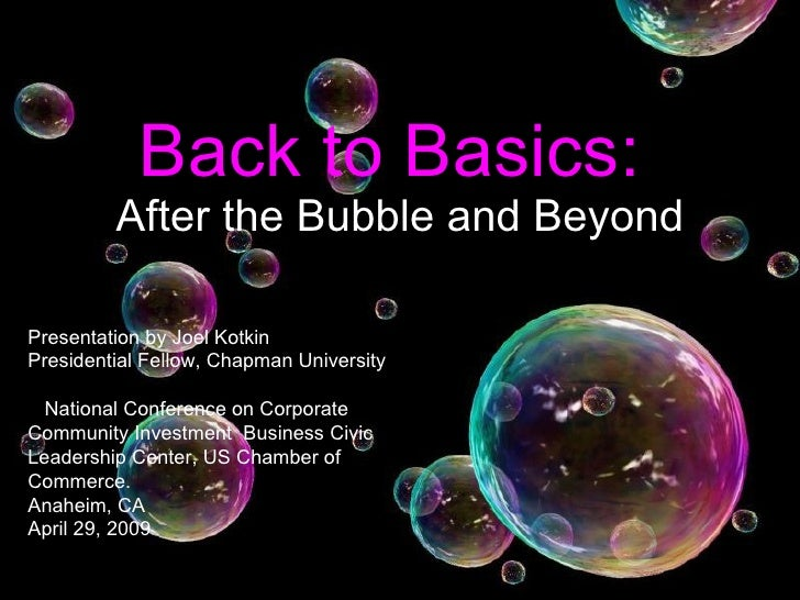 Back to Basics:   After the Bubble and Beyond Presentation by Joel Kotkin Presidential Fellow, Chapman University National...