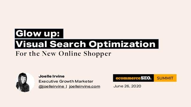 Joelle Irvine Executive Growth Marketer @joelleirvine   joelleirvine.com Glow up: Visual Search Optimization For the New O...