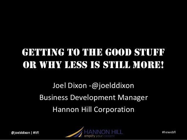 #hewebfl@joelddixon   #ltflGetting to the Good Stuffor Why LESS is still More!Joel Dixon -@joelddixonBusiness Development ...