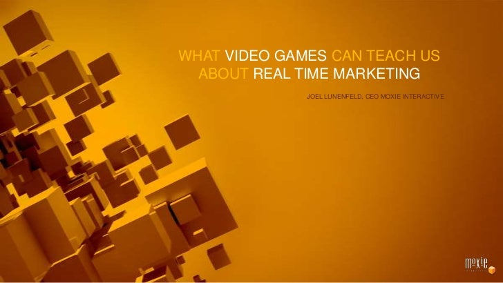 What Video Games can Teach Us<br />about Real time Marketing<br />Joel Lunenfeld, CEO Moxie Interactive<br />