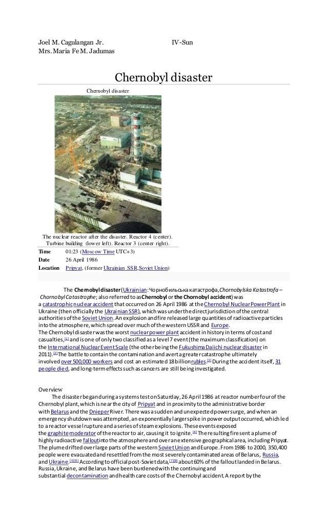 Joel M. Cagulangan Jr. IV-Sun Mrs. Maria Fe M. Jadumas Chernobyl disaster Chernobyl disaster The nuclear reactor after the...