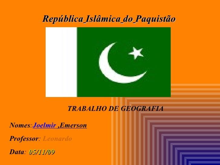 República   Islâmica   do   Paquistão Nomes : Joelmir  ,Emerson Professor :   Leonardo Data :  05/11/09 TRABALHO DE GEOGRA...