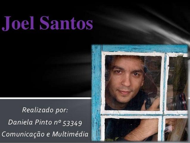 Joel Santos     Realizado por: Daniela Pinto nº 53349Comunicação e Multimédia