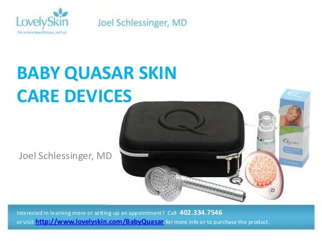 BABY QUASAR SKINCARE DEVICESJoel Schlessinger, MDInterested in learning more or setting up an appointment? Call 402.334.75...
