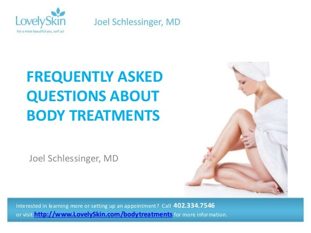 Joel Schlessinger, MD FREQUENTLY ASKED QUESTIONS ABOUT BODY TREATMENTS Interested in learning more or setting up an appoin...