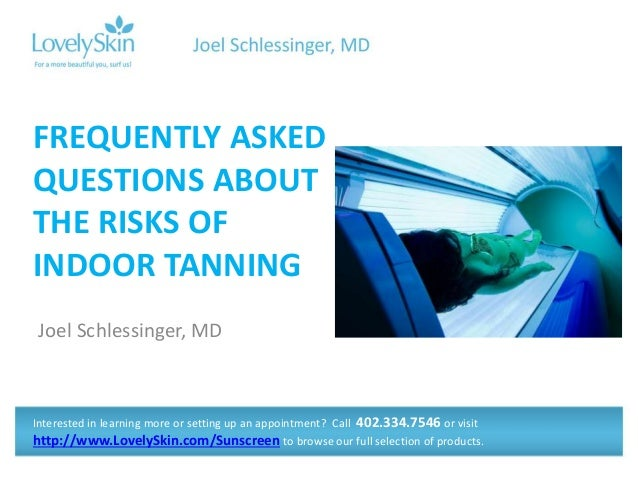 Joel Schlessinger, MD FREQUENTLY ASKED QUESTIONS ABOUT THE RISKS OF INDOOR TANNING Interested in learning more or setting ...