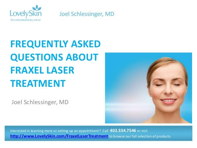Joel Schlessinger, MD FREQUENTLY ASKED QUESTIONS ABOUT FRAXEL LASER TREATMENT Interested in learning more or setting up an...