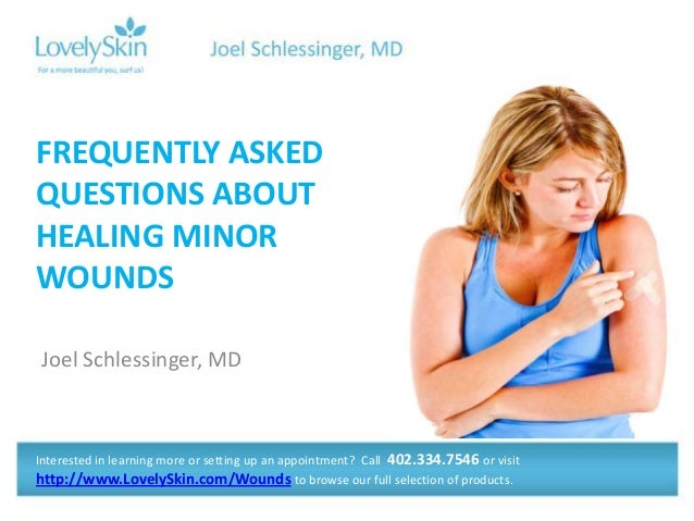 Joel Schlessinger, MD FREQUENTLY ASKED QUESTIONS ABOUT HEALING MINOR WOUNDS Interested in learning more or setting up an a...