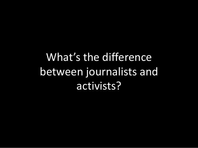 What's the difference between journalists and activists?
