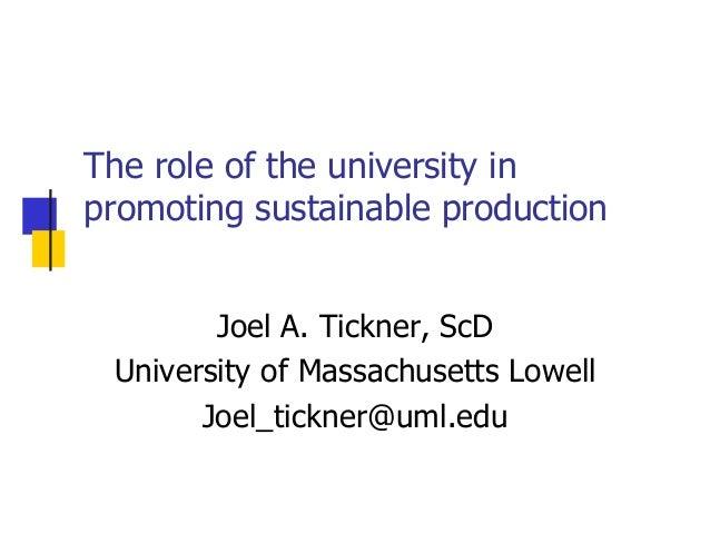The role of the university inpromoting sustainable productionJoel A. Tickner, ScDUniversity of Massachusetts LowellJoel_ti...