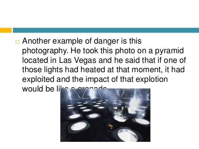  Another example of danger is this photography. He took this photo on a pyramid located in Las Vegas and he said that if ...