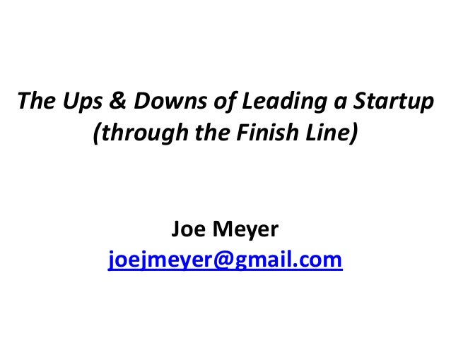 The Ups & Downs of Leading a Startup (through the Finish Line) Joe Meyer joejmeyer@gmail.com