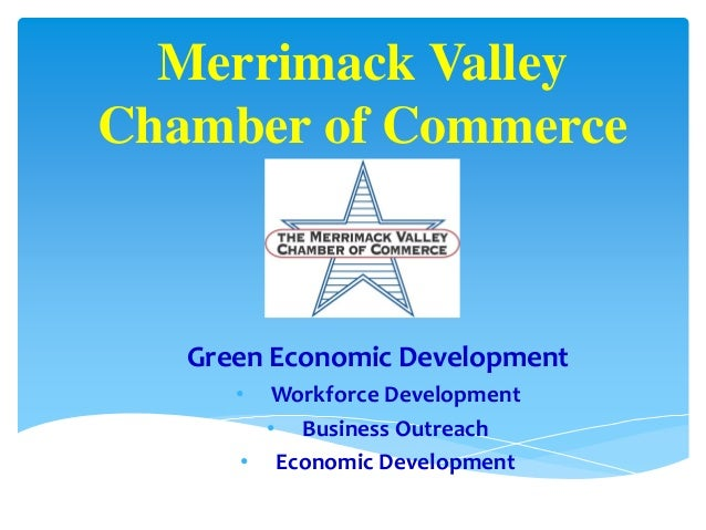 Merrimack Valley Chamber of Commerce Green Economic Development • Workforce Development • Business Outreach • Economic Dev...