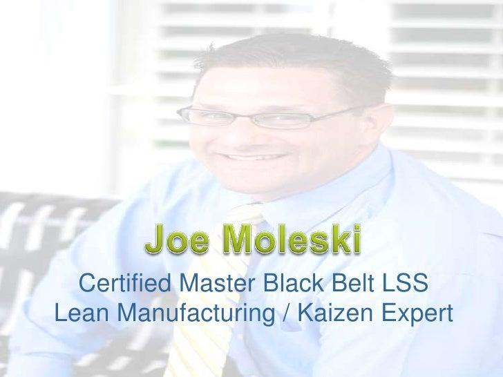 Joe Moleski<br />Certified Master Black Belt LSS<br />Lean Manufacturing / Kaizen Expert<br />