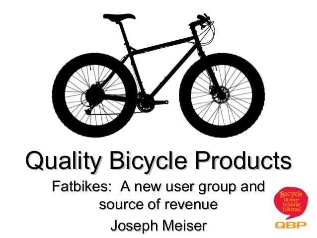 Quality Bicycle Products  Fatbikes: A new user group and         source of revenue           Joseph Meiser